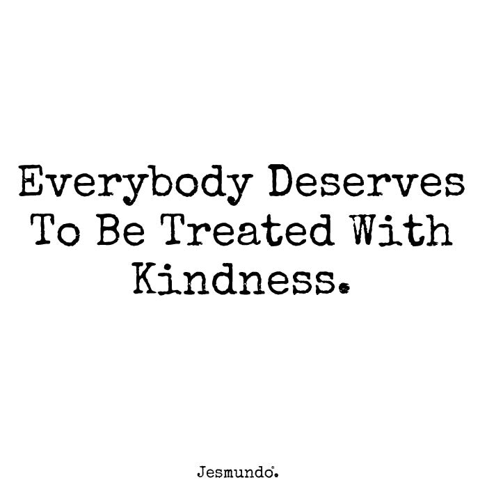 Everybody Deserves To Be Treated With Kindness