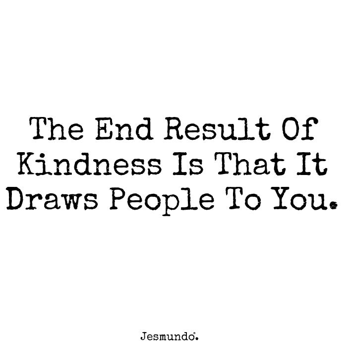 The End Result Of Kindness Is That It Draws People To You