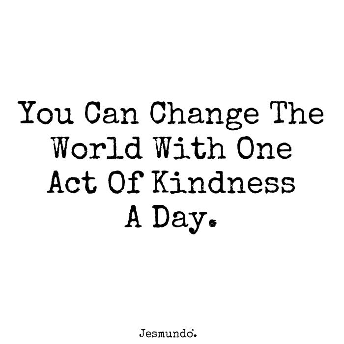 You Can Change The World With One Act Of Kindness A Day