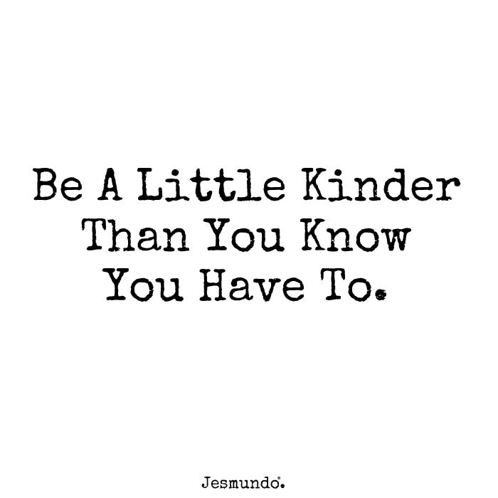 Be A Little Kinder Than You Know You Have To