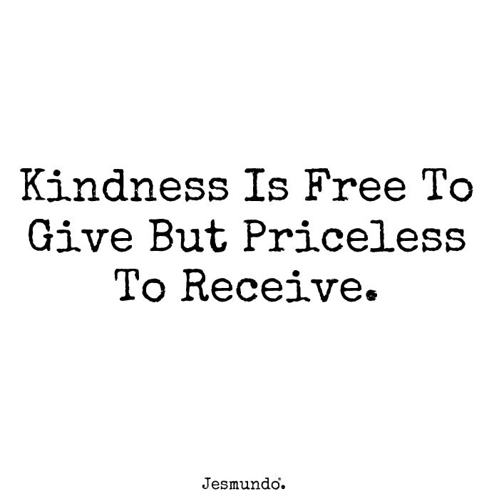 Kindness Is Free To Give But Priceless To Receive