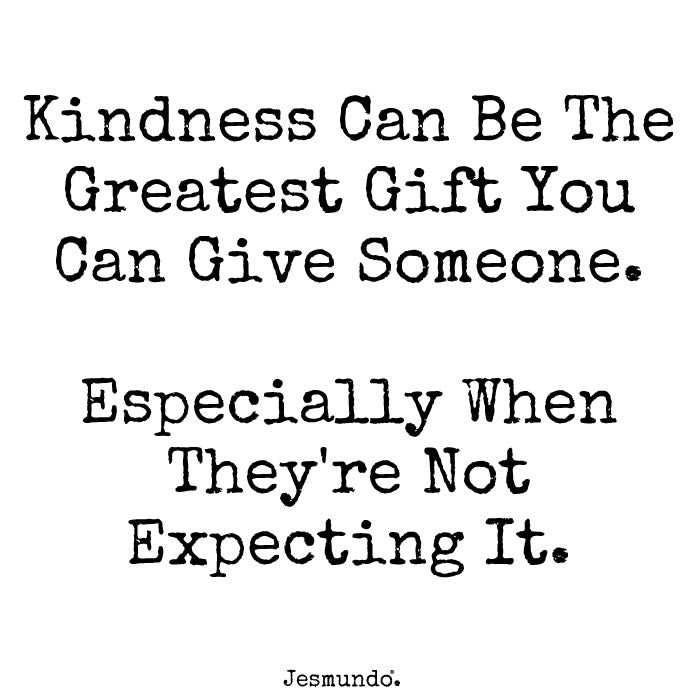 Kindness Can Be The Greatest Gift You Can Give Someone. Especially When They're Not Expecting It.