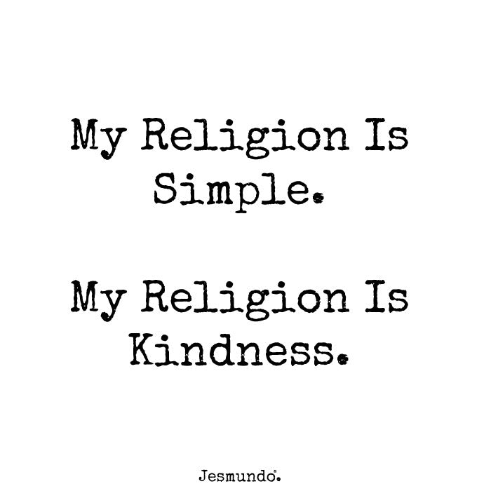 My religion is simple. My religion is kindness