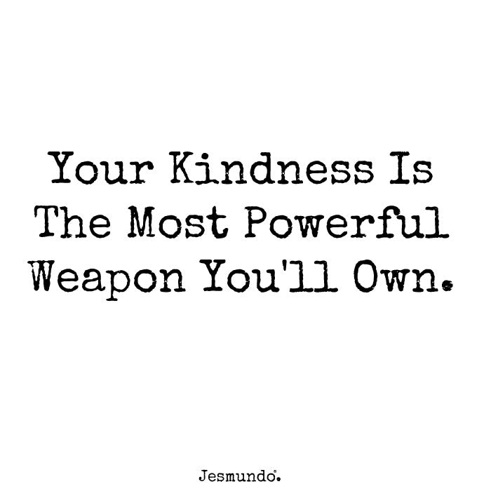 Your kindness is the most powerful weapon you'll own
