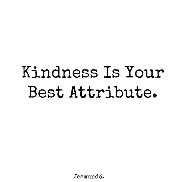Kindness Is Your Best Attribute