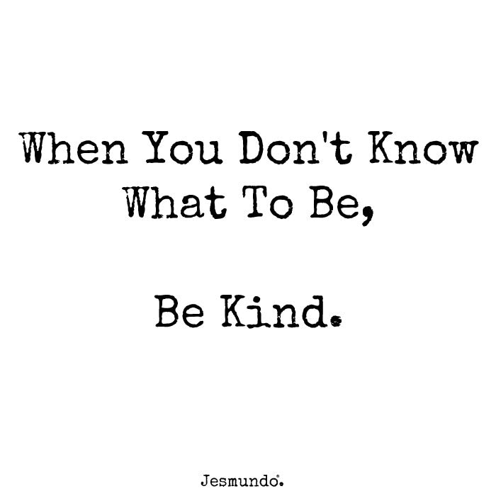 When you don't know what to be, be kind