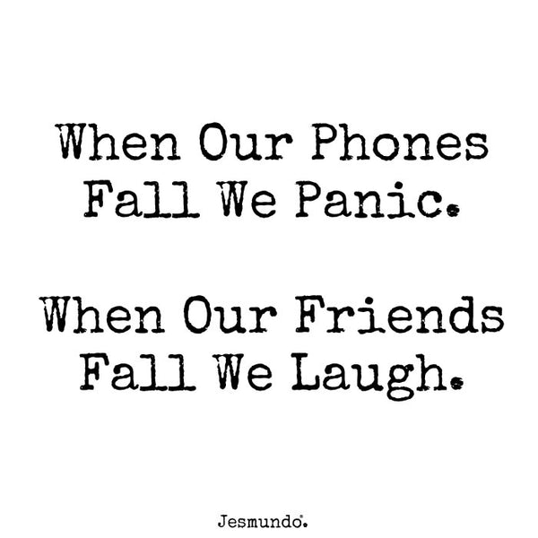 When our phone fall we panic. When our friends fall we laugh.