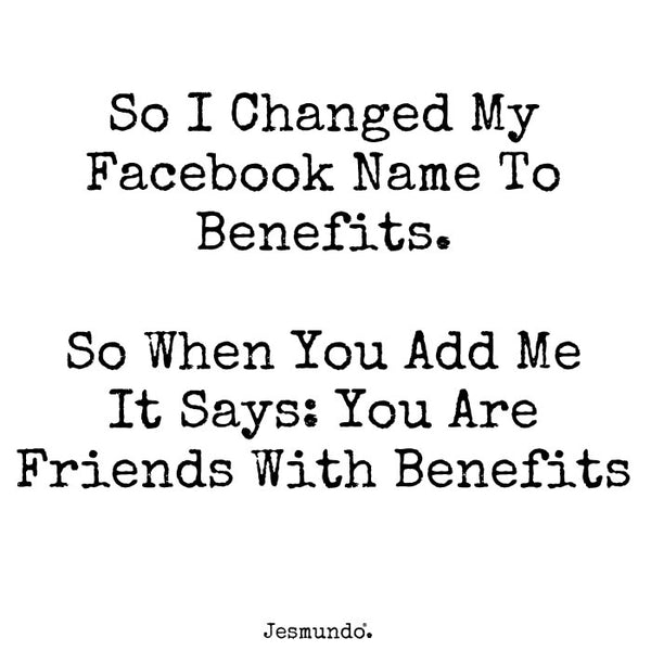 So I changed my Facebook name to Benefits. So when you add me it says you are friends with benefits.
