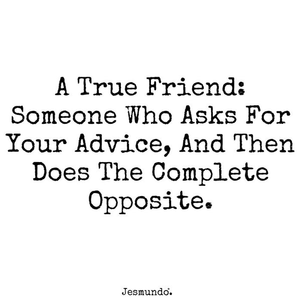 A true friend: Asks for your advice, and does the complete opposite.