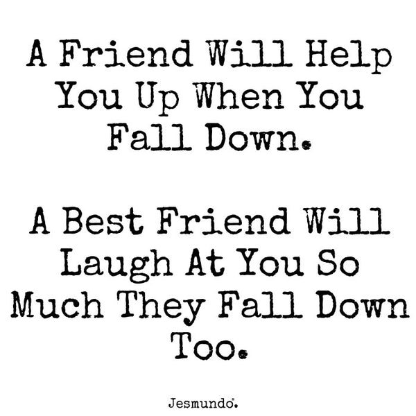 A friend will help you up when you fall down. A best friend will laugh at you so much they'll fall down.