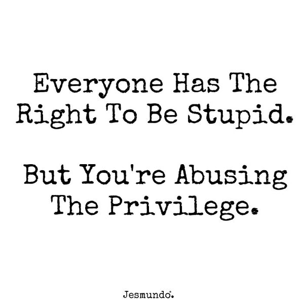 Everybody has the right to be stupid. But you're abusing the privilege.