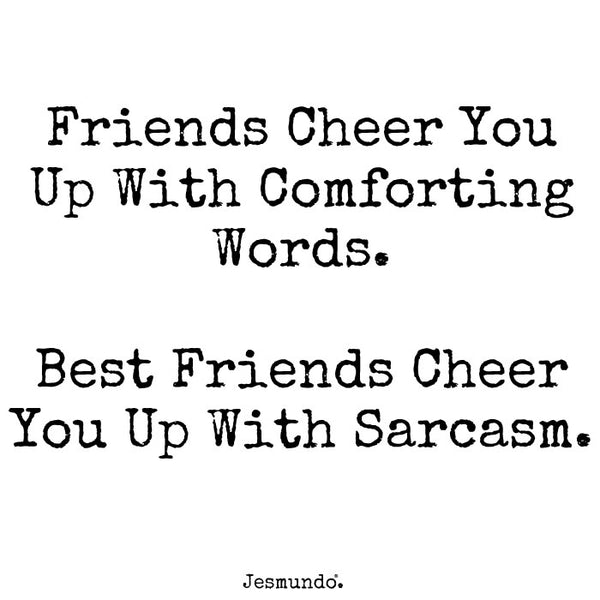 Friends cheer you up with comforting words. Best friends cheer you up with sarcasm.