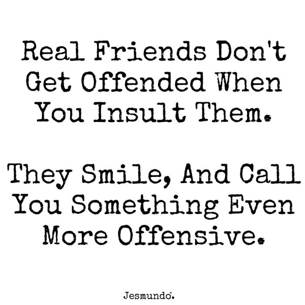 Real friends don't get offended when you insult them. They smile, and call you something even more offensive.