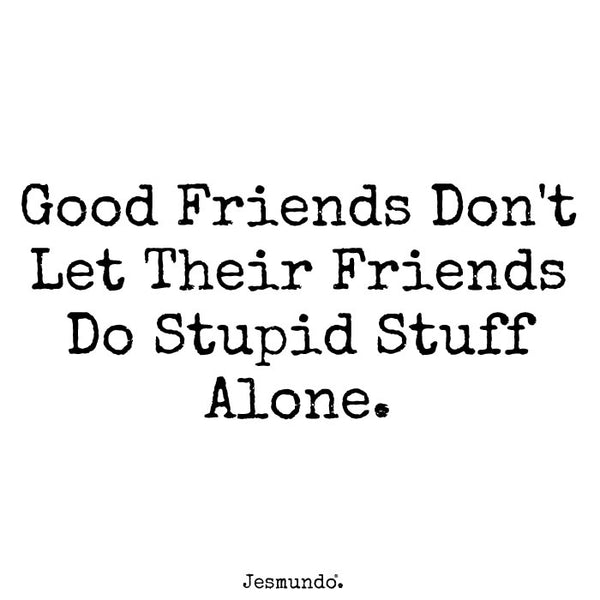 Good friends don't let their friends do stupid stuff alone