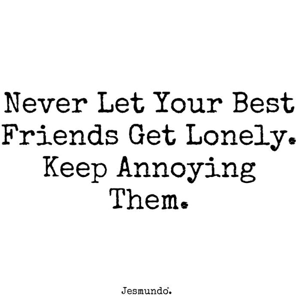 Never let your friends get lonely. Keep annoying them.