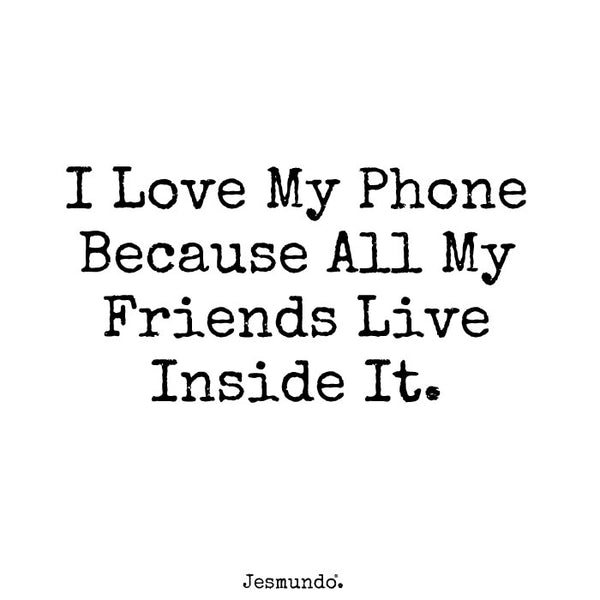 I love my phone because all my friends live inside it.