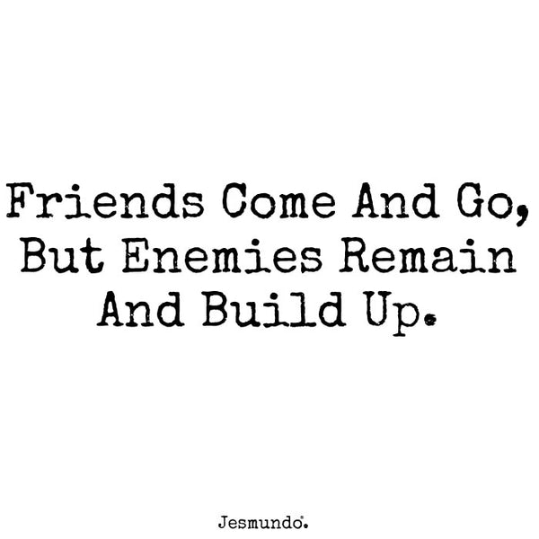 Friends come and go but enemies remain and build up.