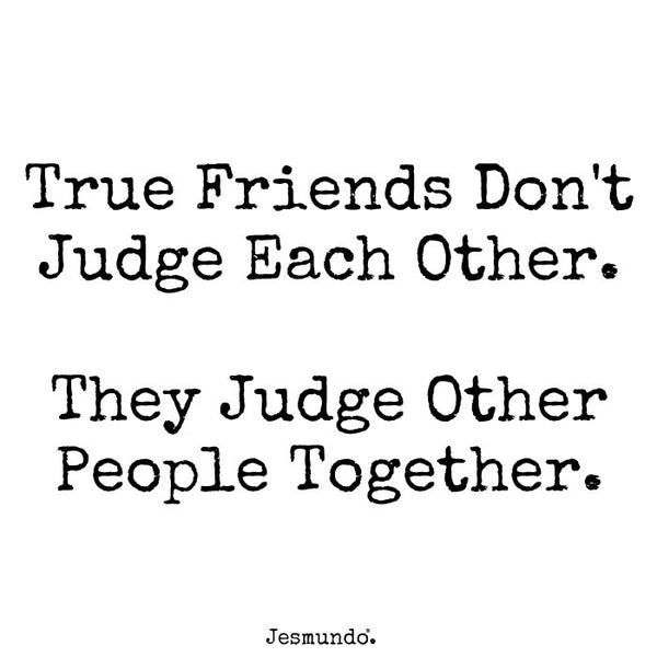 True friends don't judge each other. They judge other people together.