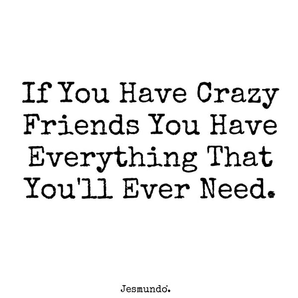If you have crazy friends you have everything that you'll ever need.