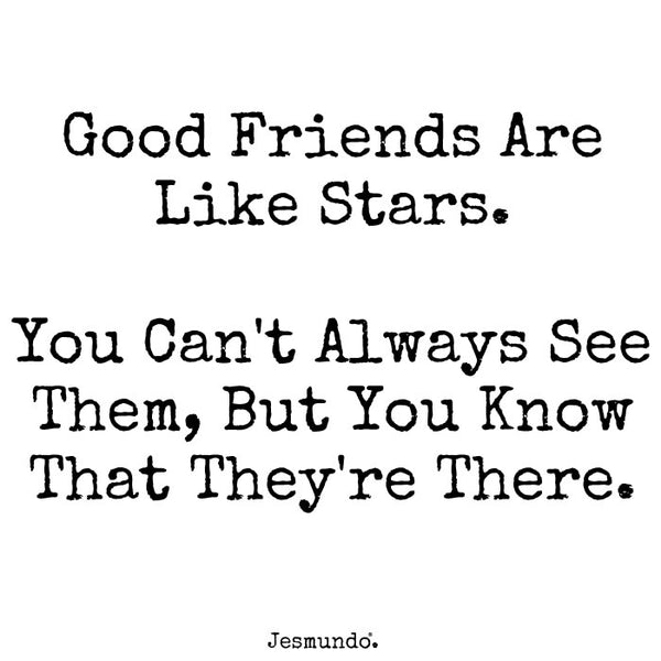 Good friends are like stars. You can't always see them, but you know that they're there.