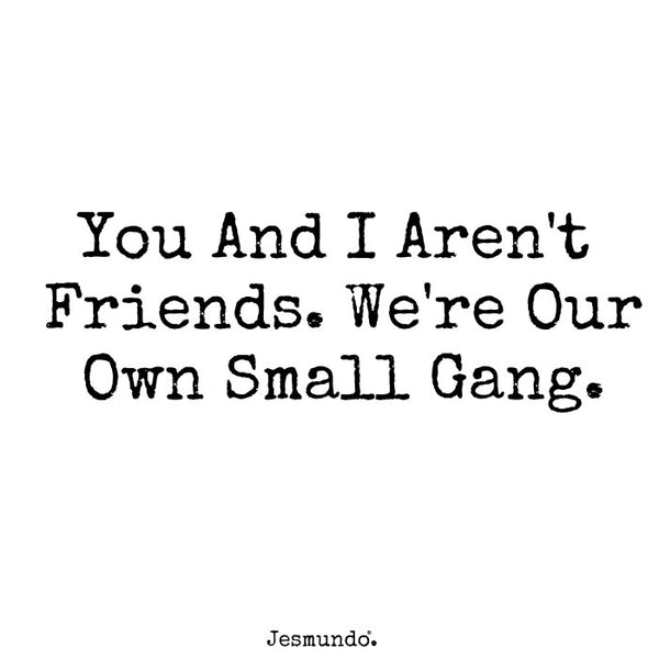 You and I aren't friends. We are our own small gang