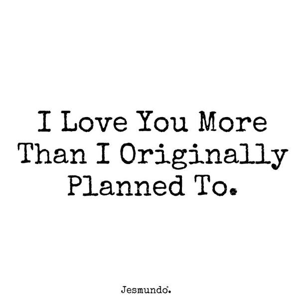 I love you more than I originally planned to.