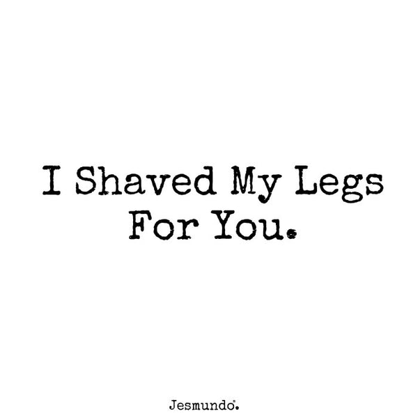 I shaved my legs for you.