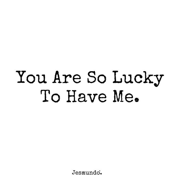you are so lucky to have me