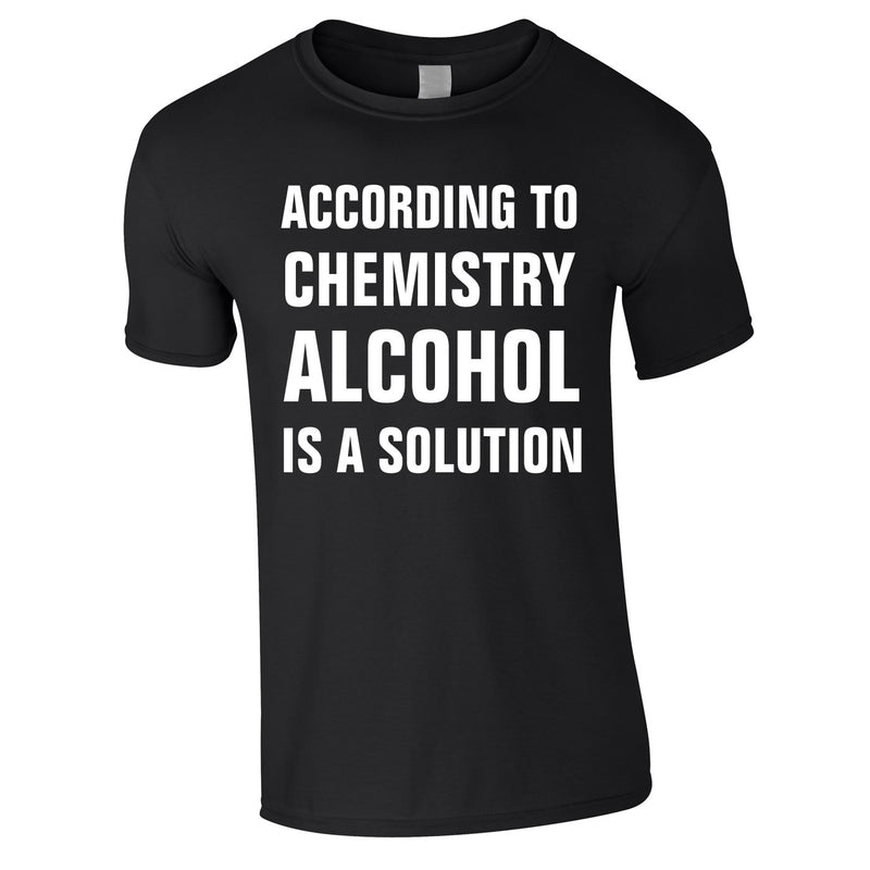 According To Chemistry Alcohol Is A Solution Tee In Black