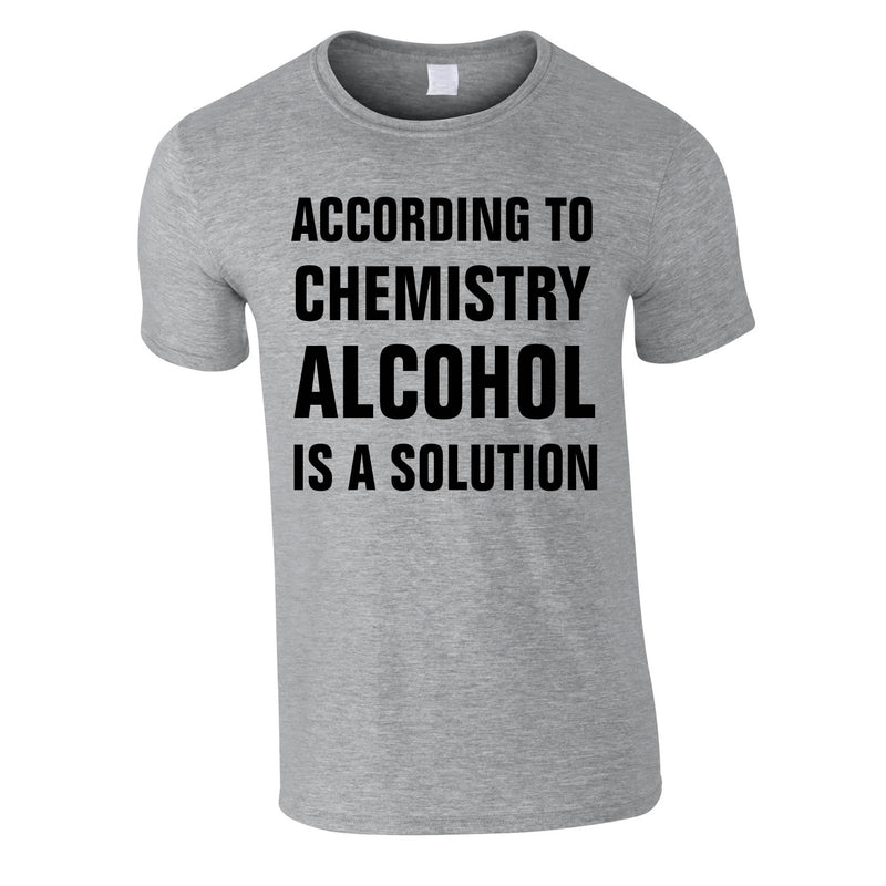 According To Chemistry Alcohol Is A Solution Tee In Grey