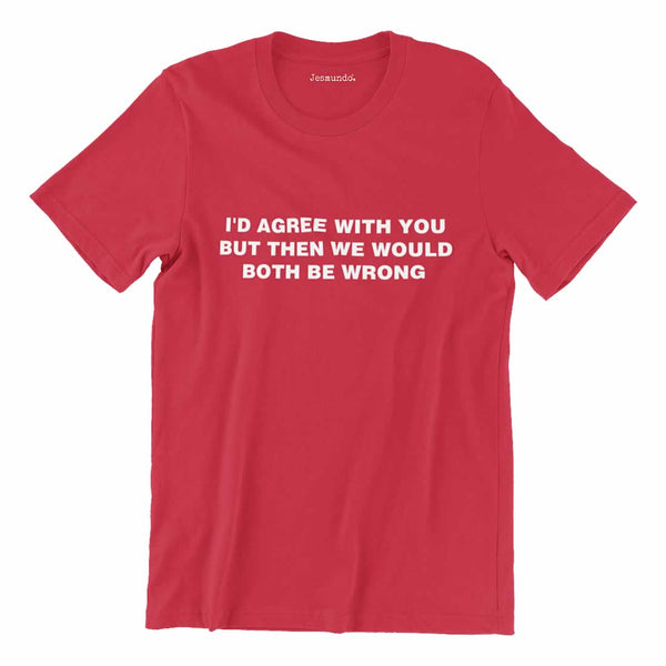 I'd Agree With You But Then We'd Both Be Wrong T-Shirt