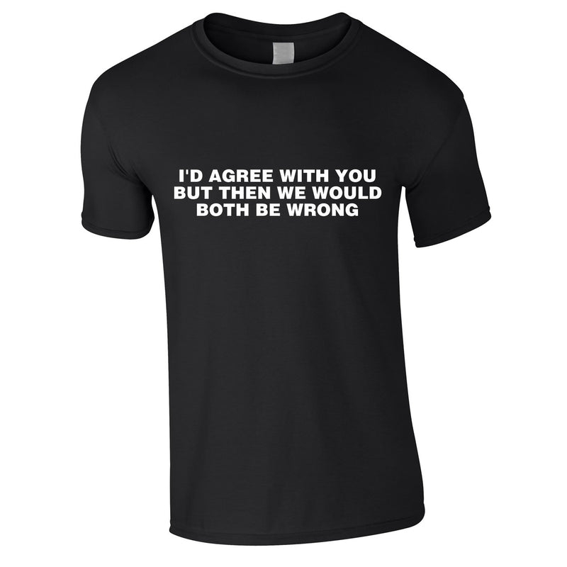 I'd Agree With You But Then We'd Both Be Wrong Tee In Black