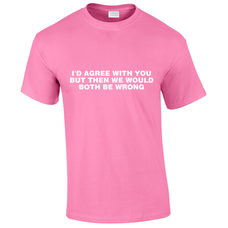 I'd Agree With You But Then We'd Both Be Wrong Tee In Pink