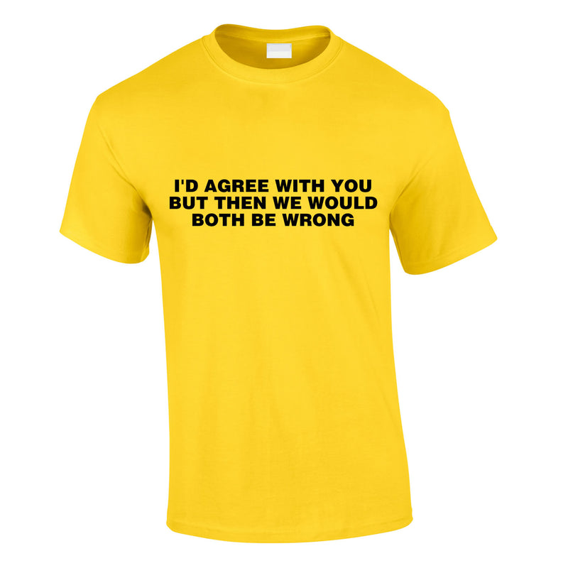 I'd Agree With You But Then We'd Both Be Wrong Tee In Yellow