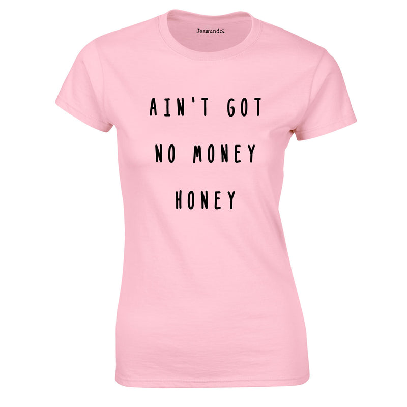 Ain't Got No Money Honey Women's T-Shirt