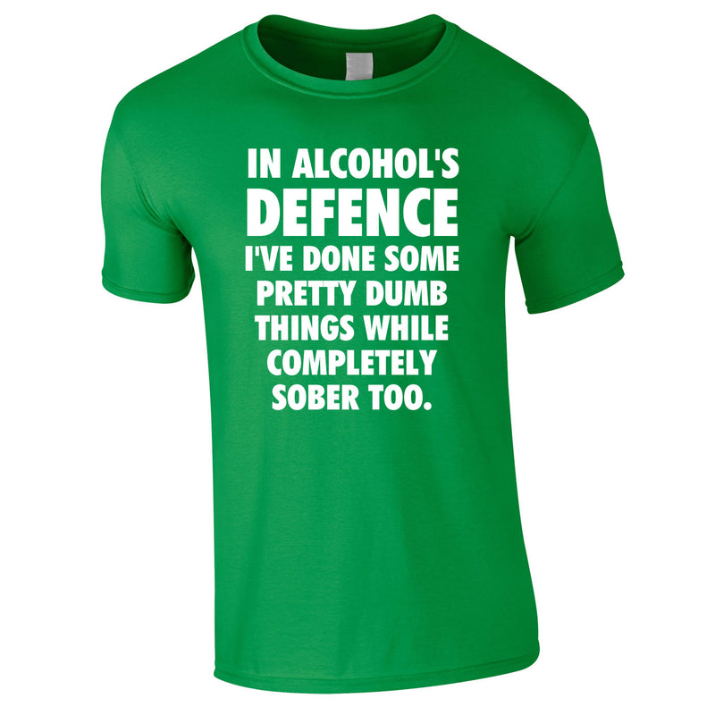 In Alcohol's Defence I've Done Some Pretty Dumb Things While Completely Sober Too Tee In Green