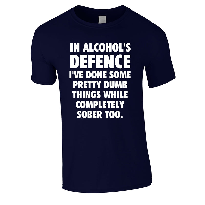 In Alcohol's Defence I've Done Some Pretty Dumb Things While Completely Sober Too Tee In Navy