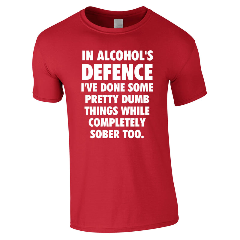 In Alcohol's Defence I've Done Some Pretty Dumb Things While Completely Sober Too Tee In Red