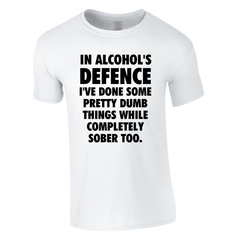 In Alcohol's Defence I've Done Some Pretty Dumb Things While Completely Sober Too Tee In White