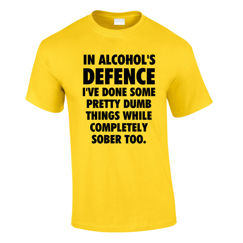 In Alcohol's Defence I've Done Some Pretty Dumb Things While Completely Sober Too Tee In Yellow