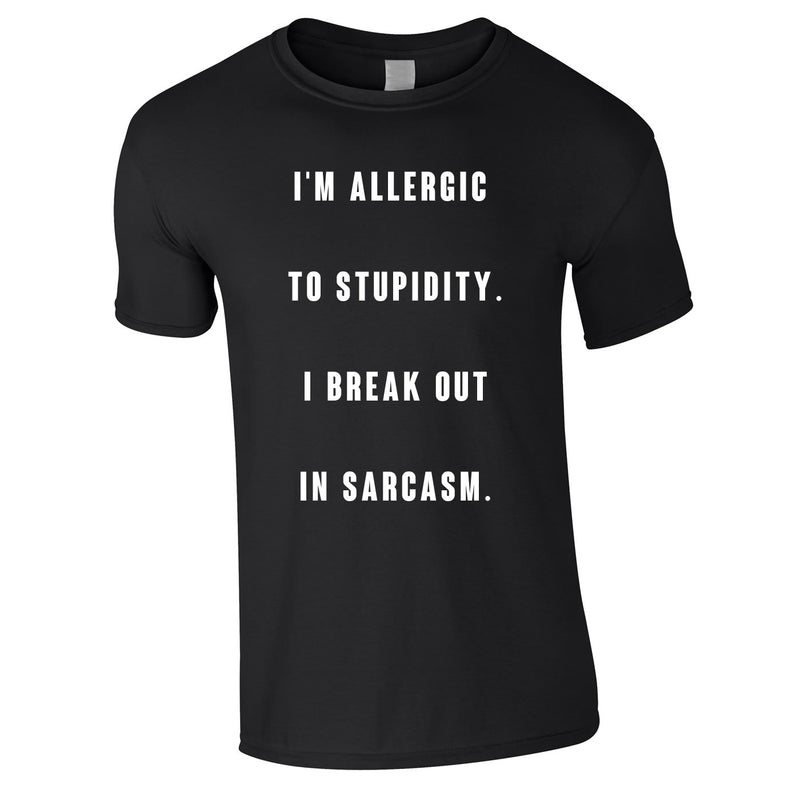 Allergic To Stupidity I Break Out In Sarcasm Tee In Black