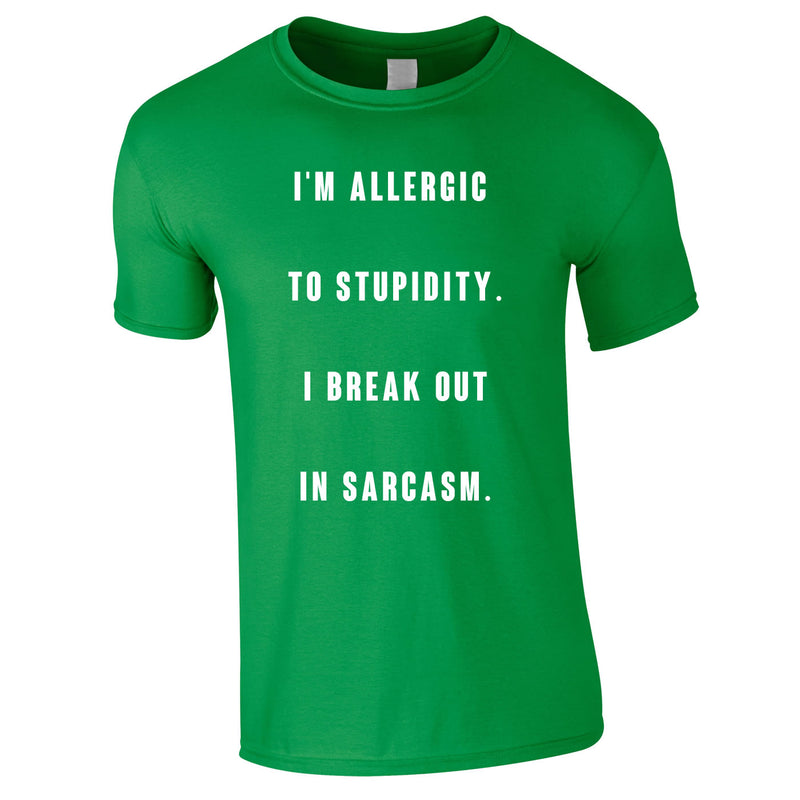 Allergic To Stupidity I Break Out In Sarcasm Tee In Green