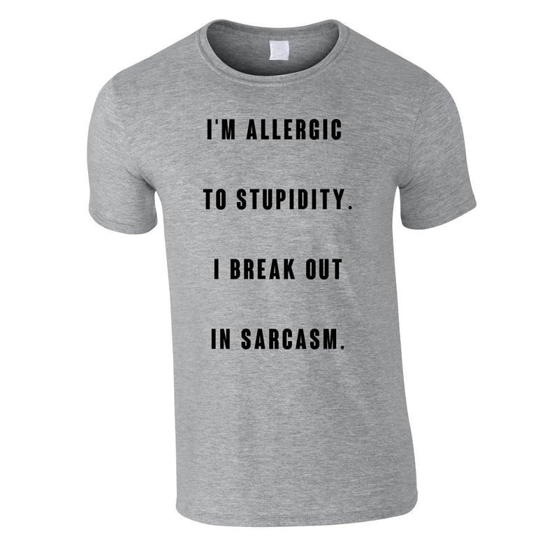 Allergic To Stupidity I Break Out In Sarcasm Tee In Grey