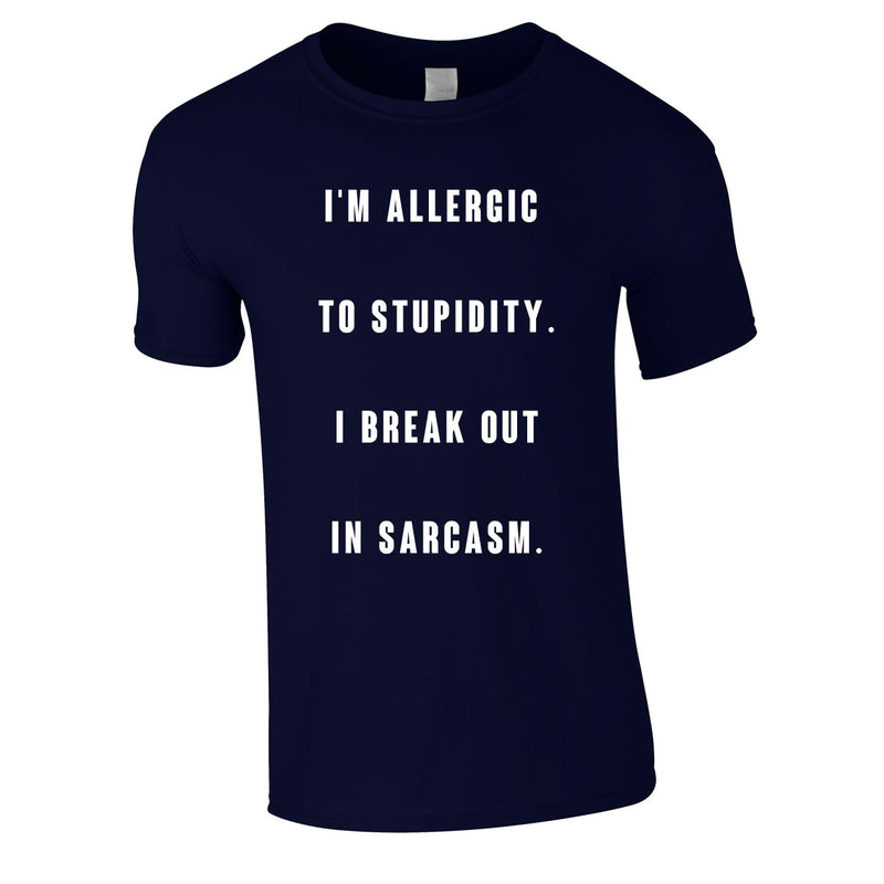 Allergic To Stupidity I Break Out In Sarcasm Tee In Navy