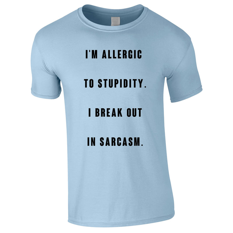 Allergic To Stupidity I Break Out In Sarcasm Tee In Sky