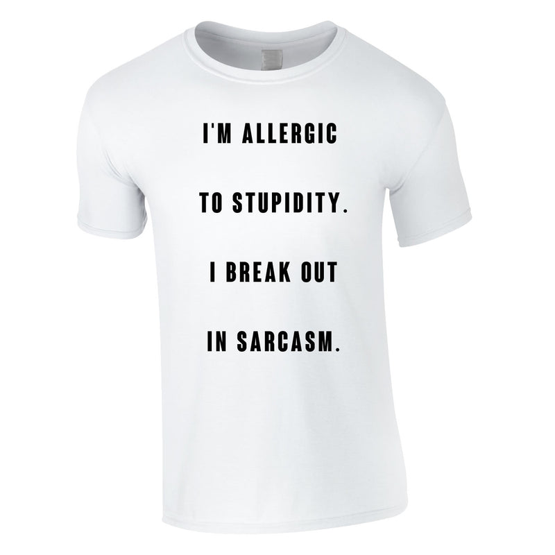 Allergic To Stupidity I Break Out In Sarcasm Tee In White