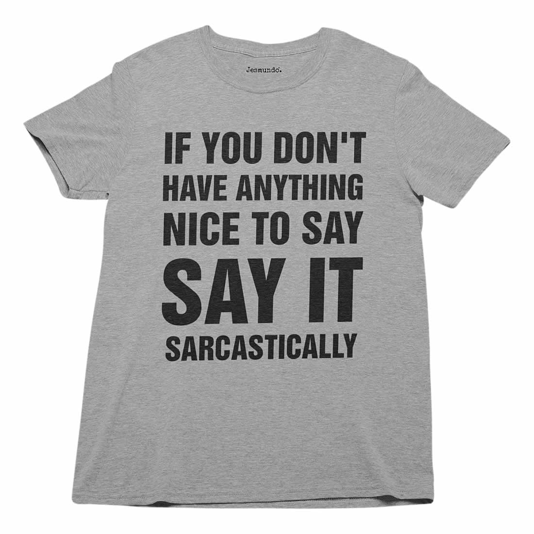 If you don't have anything nice to say, say it sarcastically t-shirt