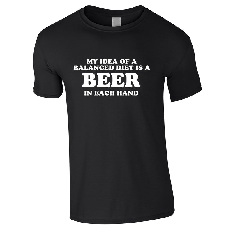 My Idea Of A Balanced Diet Is A Beer In Each Hand Tee In Black