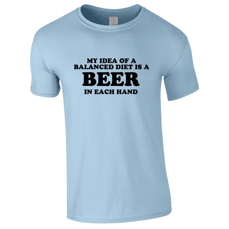 My Idea Of A Balanced Diet Is A Beer In Each Hand Tee In Sky