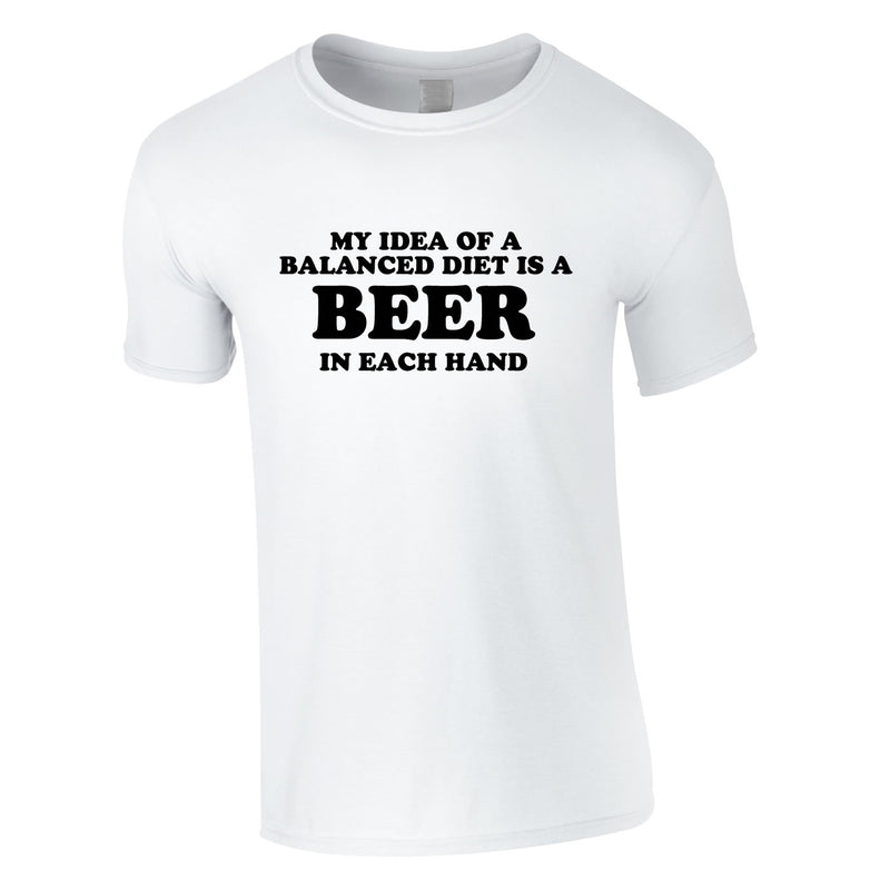 My Idea Of A Balanced Diet Is A Beer In Each Hand Tee In White